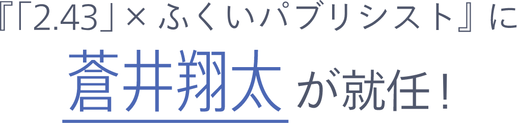 『「2.43」× ふくいパブリシスト』に蒼井翔太が就任!